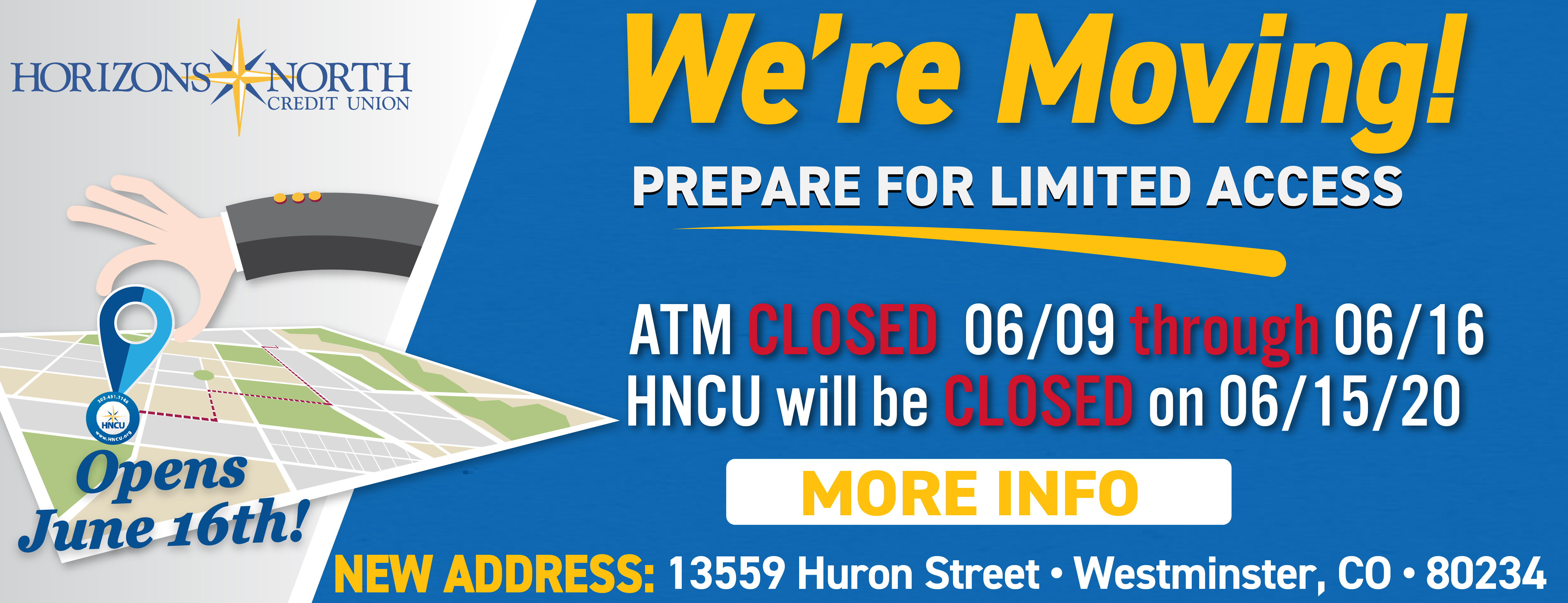 We're Moving! Prepare for Limited Access 6/9 - 6/16. ATM closed 69/ through 6/16. HNCU Closed 6/15. New address: 13559 Huron Street, Westminster, CO 80234  More info (button)